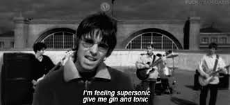 Continúa la canción:  I'm feeling supersonic, give me gin and tonic...