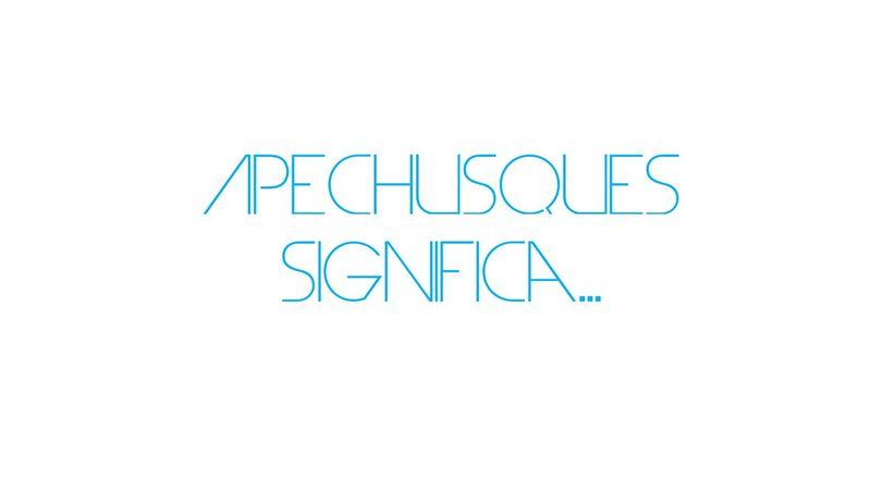 Apechusques significa...
