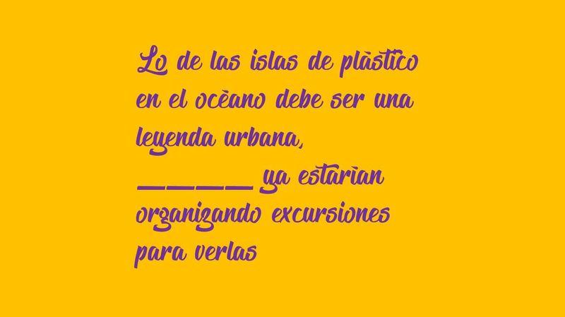 Lo de las islas de plástico en el océano debe ser una leyenda urbana, ____ ya estarían organizando excursiones para verlas